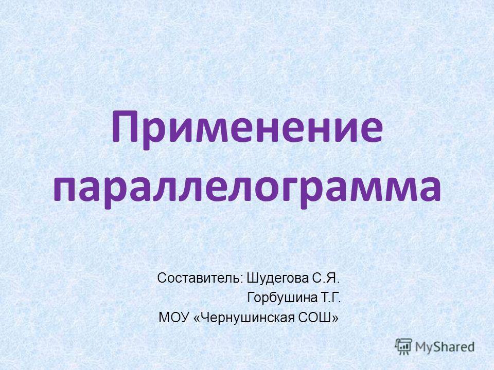 Применение параллелограмма Составитель: Шудегова С.Я. Горбушина Т.Г. МОУ «Чернушинская СОШ»