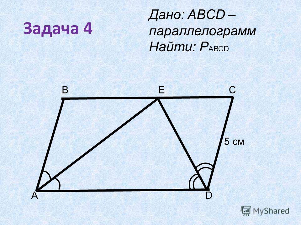 Задача 4 B AD ЕC Дано: ABCD – параллелограмм Найти: Р АВСD 5 см