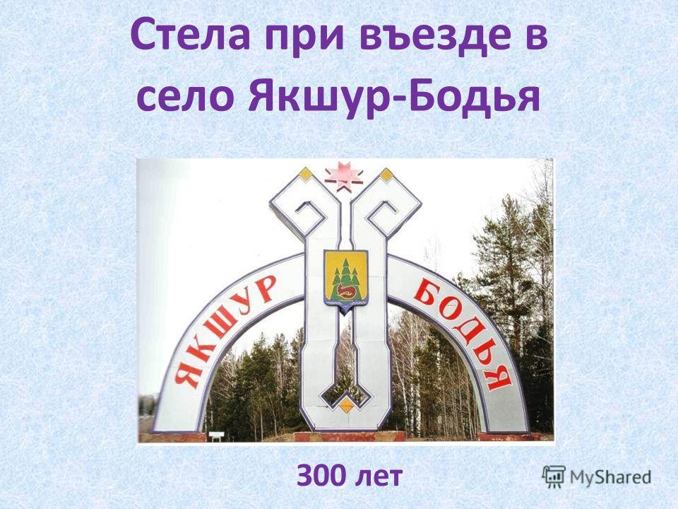 Стела при въезде в село Якшур-Бодья З00 лет