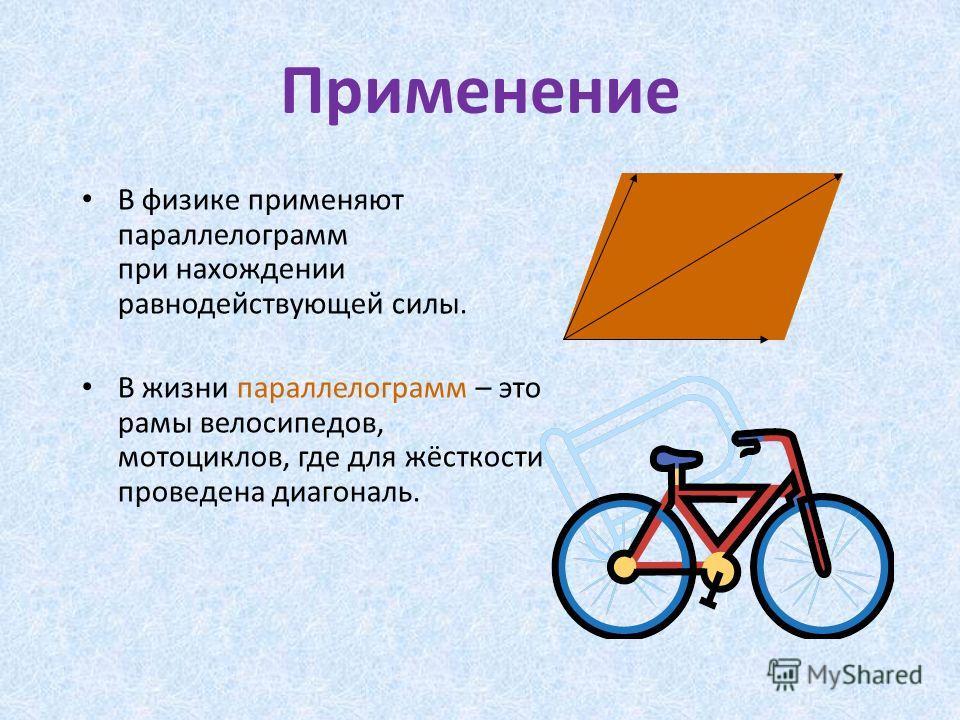 Применение В физике применяют параллелограмм при нахождении равнодействующей силы. В жизни параллелограмм – это рамы велосипедов, мотоциклов, где для жёсткости проведена диагональ.