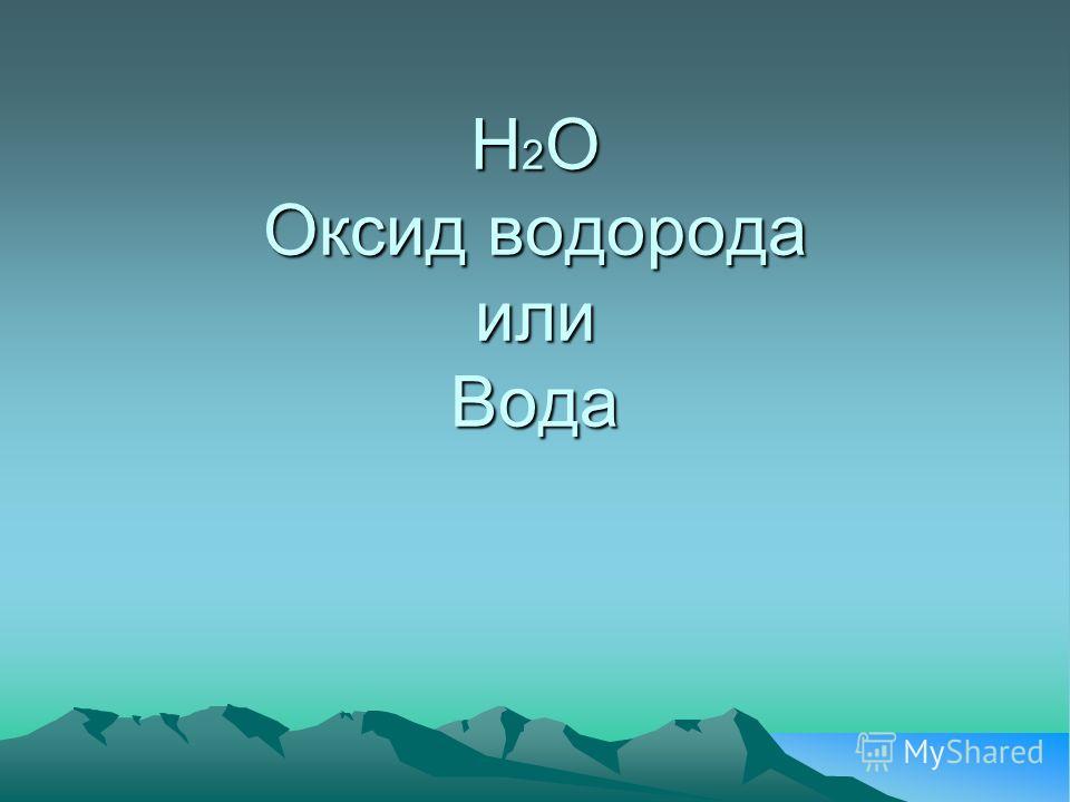 Н 2 О Оксид водорода или Вода