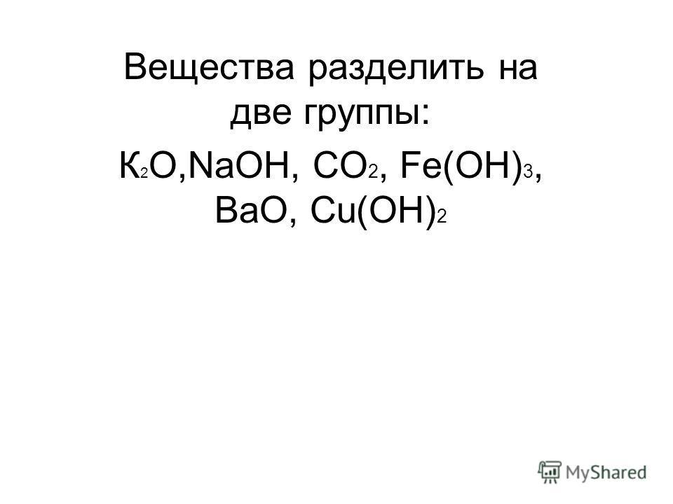 Вещества разделить на две группы: К 2 О,NaOH, CO 2, Fe(OH) 3, BaO, Cu(OH) 2