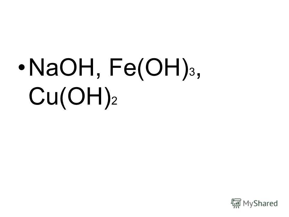 NaOH, Fe(OH) 3, Cu(OH) 2