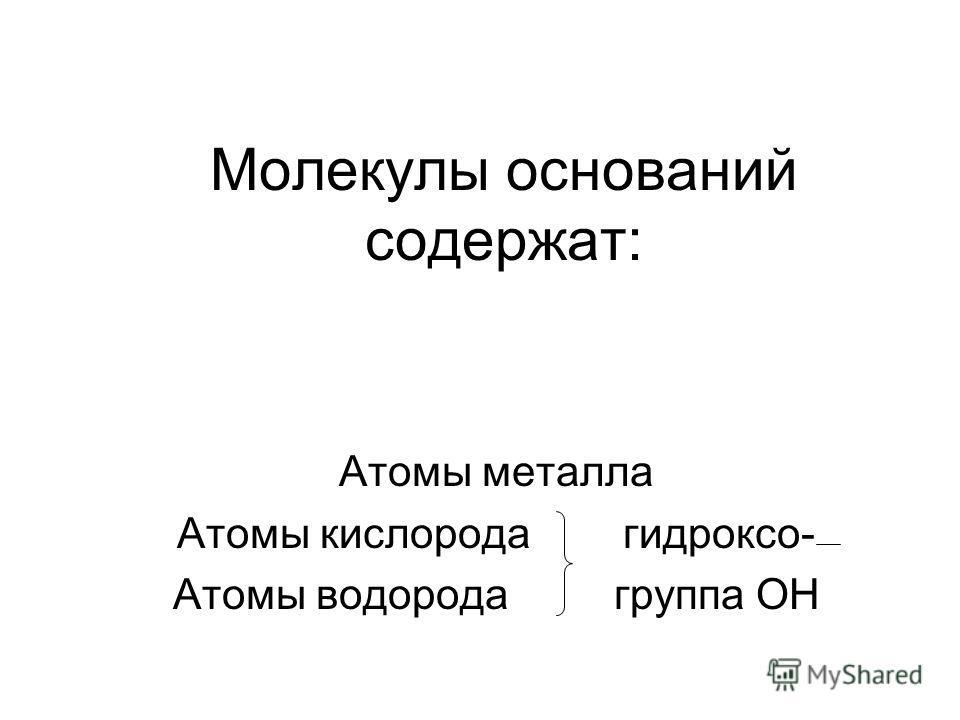Молекулы оснований содержат: Атомы металла Атомы кислорода гидроксо- Атомы водорода группа ОН
