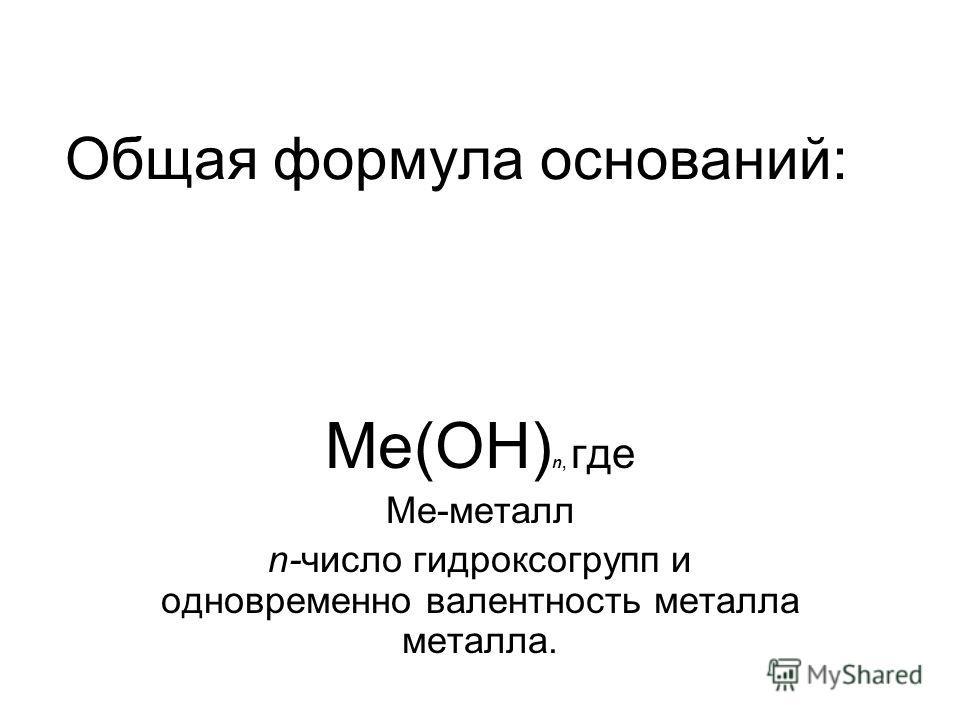 Общая формула оснований: Ме(ОН) n, где Ме-металл n-число гидроксогрупп и одновременно валентность металла металла.