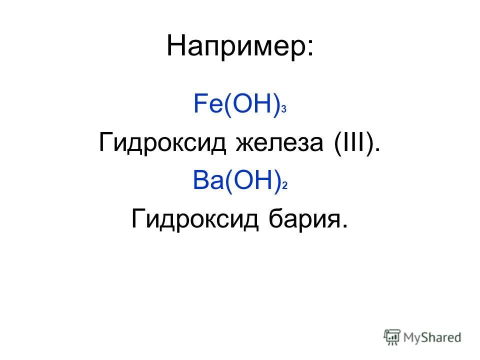 Например: Fе(ОН) 3 Гидроксид железа (ΙΙΙ). Ва(ОН) 2 Гидроксид бария.
