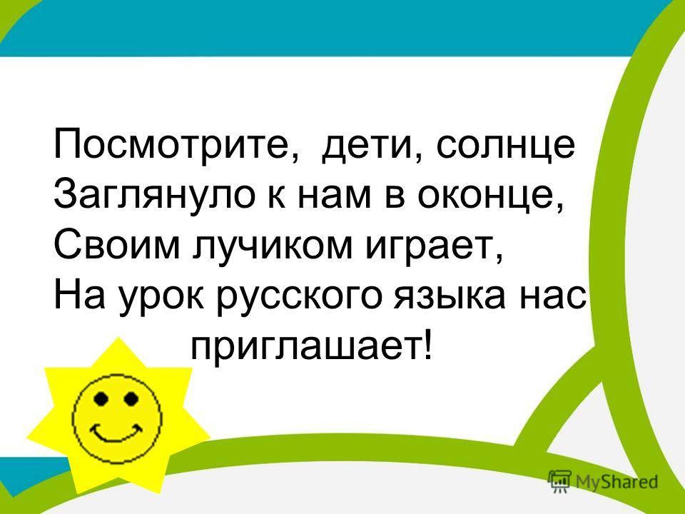 Посмотрите, дети, солнце Заглянуло к нам в оконце, Своим лучиком играет, На урок русского языка нас приглашает!