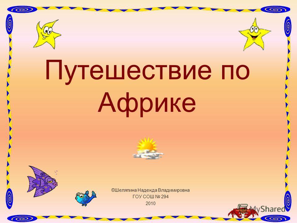 ©Шеляпина Надежда Владимировна ГОУ СОШ 294 2010 Путешествие по Африке