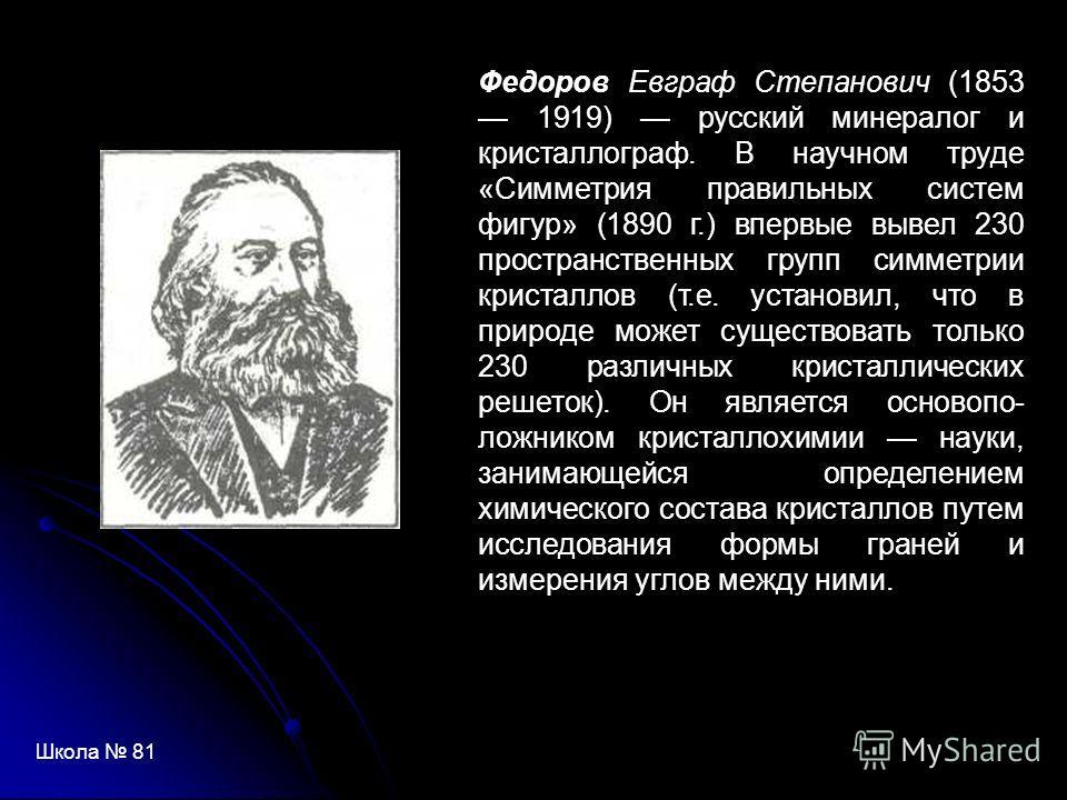 Федоров Евграф Степанович (1853 1919) русский минералог и кристаллограф. В научном труде «Симметрия правильных систем фигур» (1890 г.) впервые вывел 230 пространственных групп симметрии кристаллов (т.е. установил, что в природе может существовать то