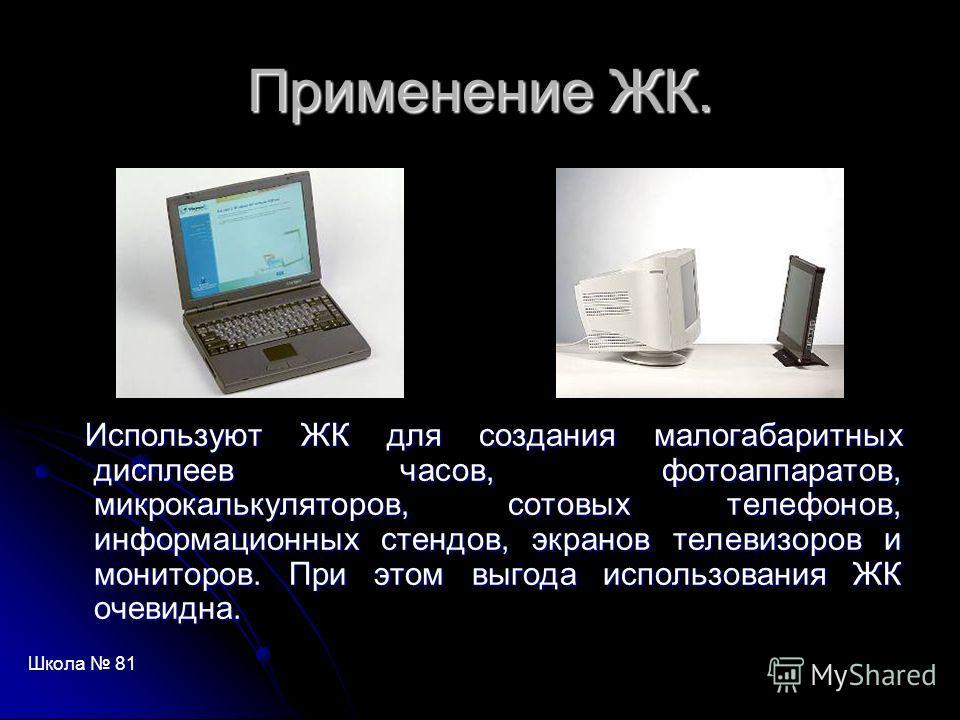 Применение ЖК. Используют ЖК для создания малогабаритных дисплеев часов, фотоаппаратов, микрокалькуляторов, сотовых телефонов, информационных стендов, экранов телевизоров и мониторов. При этом выгода использования ЖК очевидна. Используют ЖК для созда