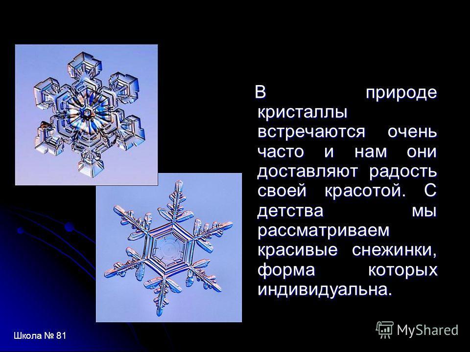 В природе кристаллы встречаются очень часто и нам они доставляют радость своей красотой. С детства мы рассматриваем красивые снежинки, форма которых индивидуальна. В природе кристаллы встречаются очень часто и нам они доставляют радость своей красото