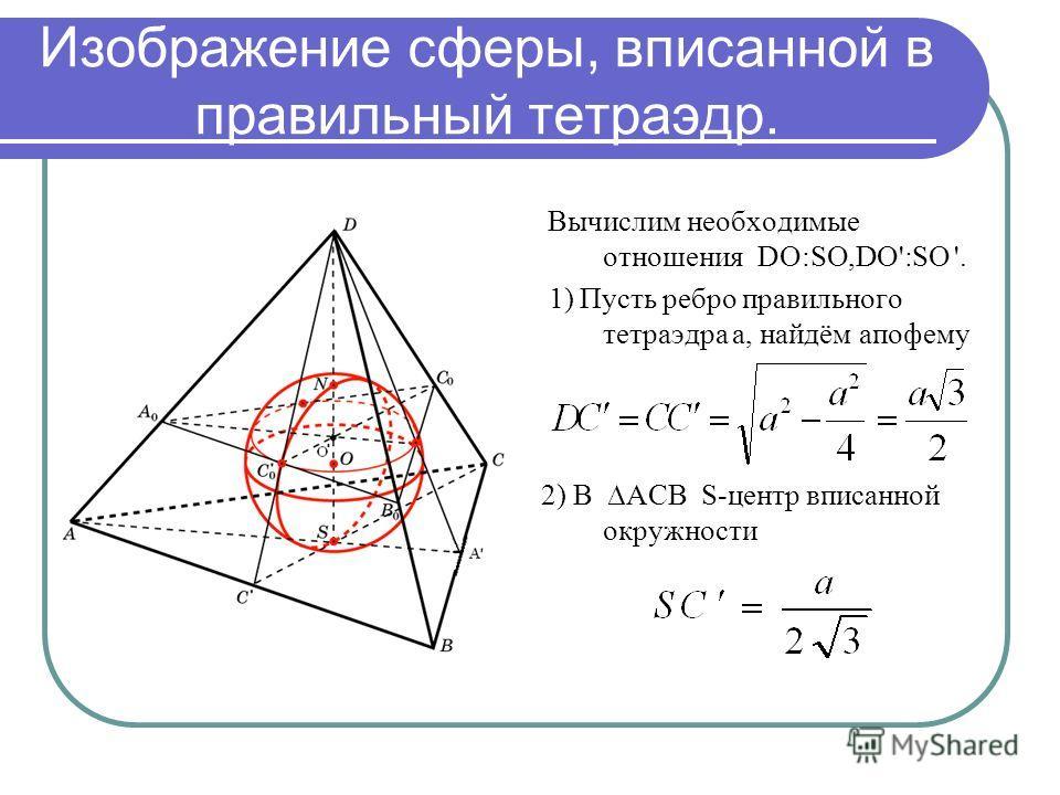 Изображение сферы, вписанной в правильный тетраэдр. Вычислим необходимые отношения DO:SO,DO':SO '. 1) Пусть ребро правильного тетраэдра a, найдём апофему 2) В АСВ S-центр вписанной окружности