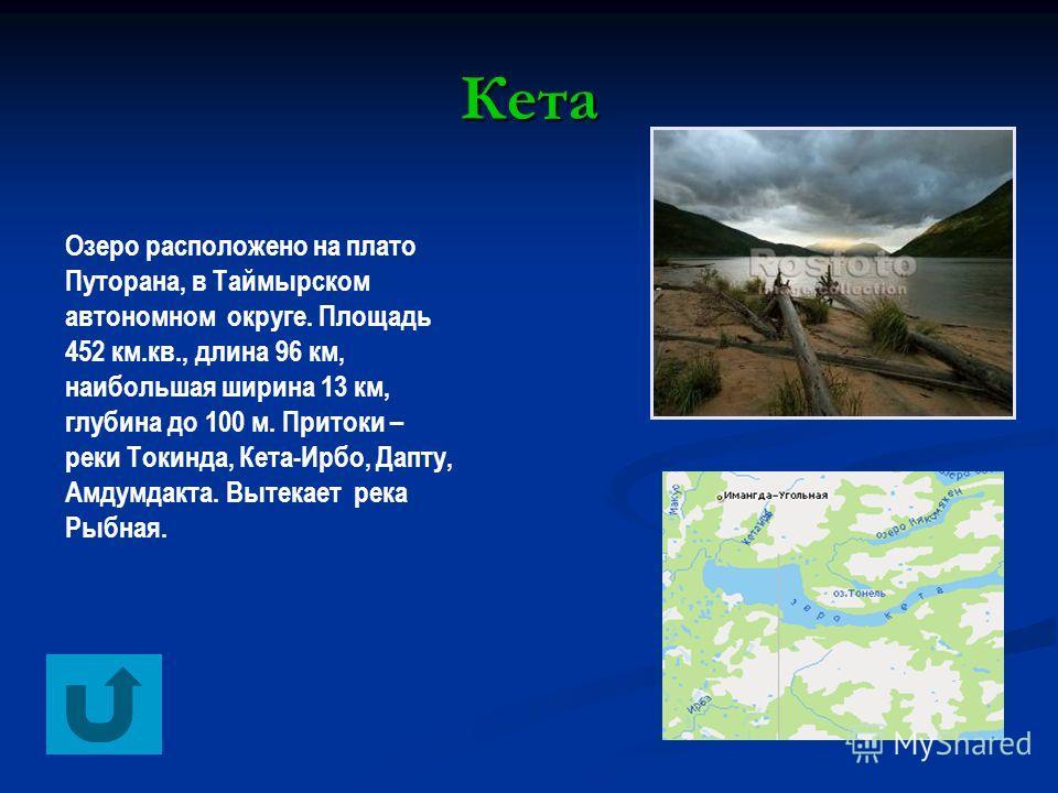 Кета Озеро расположено на плато Путорана, в Таймырском автономном округе. Площадь 452 км.кв., длина 96 км, наибольшая ширина 13 км, глубина до 100 м. Притоки – реки Токинда, Кета-Ирбо, Дапту, Амдумдакта. Вытекает река Рыбная.