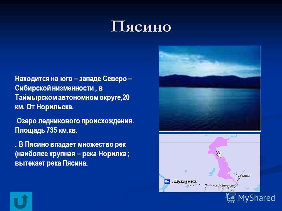 Пясино Находится на юго – западе Северо – Сибирской низменности, в Таймырском автономном округе,20 км. От Норильска. Озеро ледникового происхождения. Площадь 735 км.кв.. В Пясино впадает множество рек (наиболее крупная – река Норилка ; вытекает река