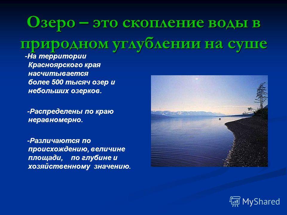Озеро – это скопление воды в природном углублении на суше -На территории Красноярского края насчитывается более 500 тысяч озер и небольших озерков. -Распределены по краю неравномерно. -Различаются по происхождению, величине площади, по глубине и хозя