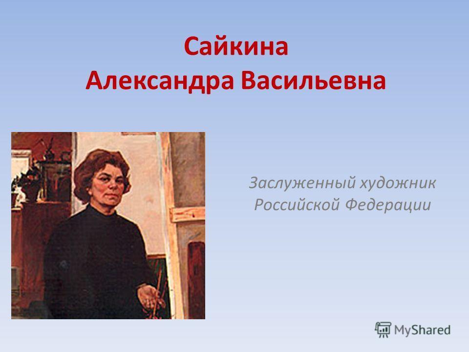Сайкина Александра Васильевна Заслуженный художник Российской Федерации