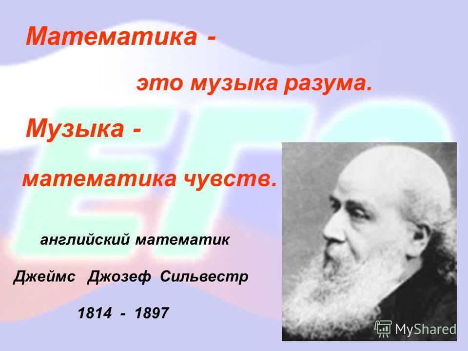 Математика - Музыка - математика чувств. это музыка разума. английский математик Джеймс Джозеф Сильвестр 1814 - 1897