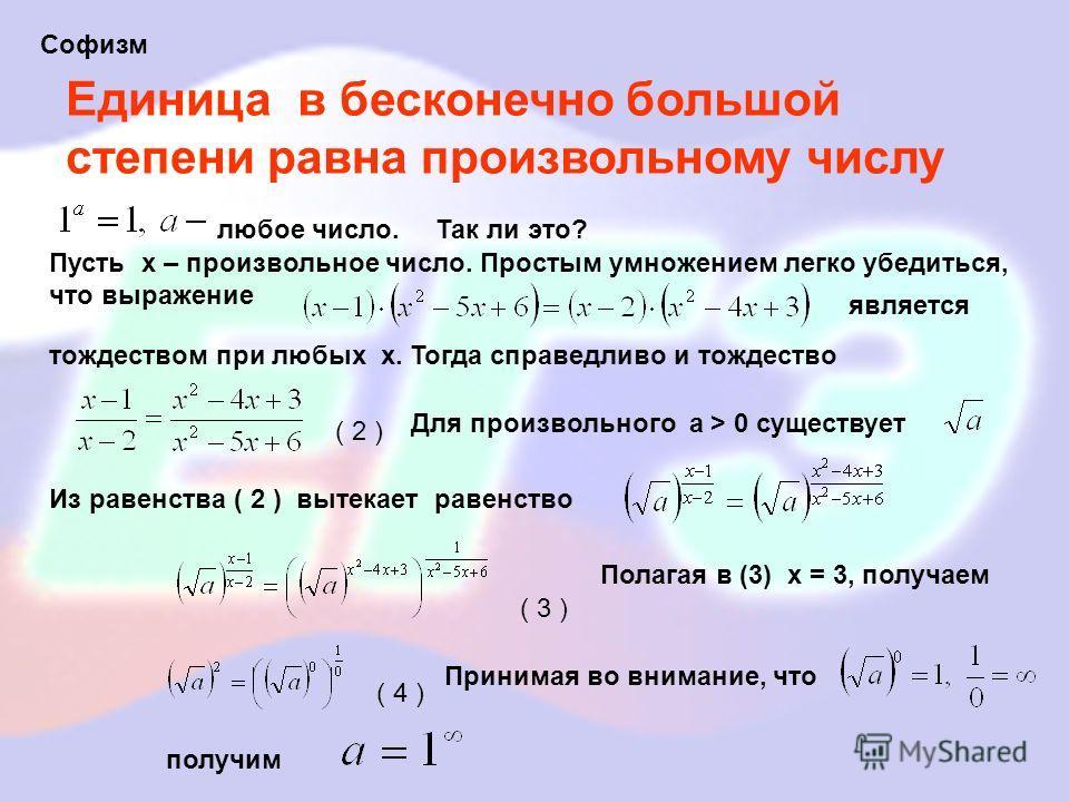 Единица в бесконечно большой степени равна произвольному числу Софизм является ( 2 ) любое число.Так ли это? Пусть х – произвольное число. Простым умножением легко убедиться, что выражение тождеством при любых х. Тогда справедливо и тождество Для про