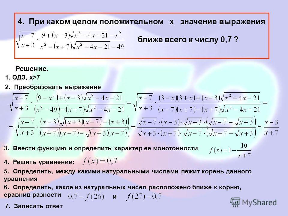 4. При каком целом положительном х значение выражения ближе всего к числу 0,7 ? Решение. 1. ОДЗ, x>7 2. Преобразовать выражение 3. Ввести функцию и определить характер ее монотонности 4. Решить уравнение: 5. Определить, между какими натуральными числ