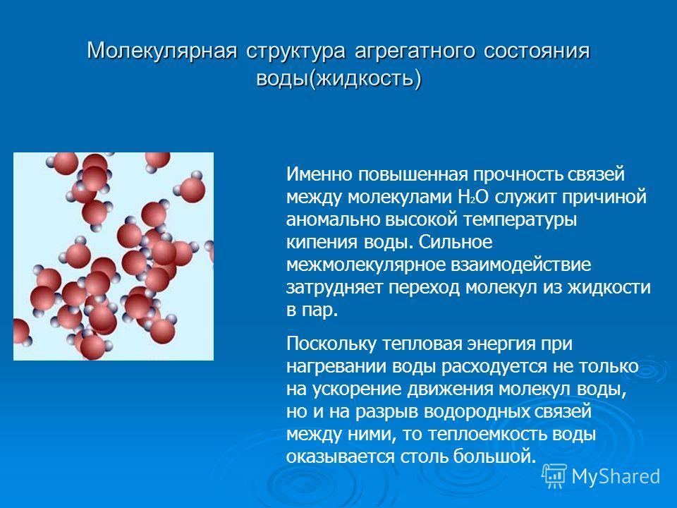 Молекулярная структура агрегатного состояния воды(жидкость) Именно повышенная прочность связей между молекулами Н 2 О служит причиной аномально высокой температуры кипения воды. Сильное межмолекулярное взаимодействие затрудняет переход молекул из жид