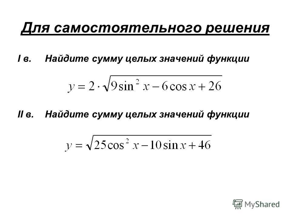 Для самостоятельного решения I в. Найдите сумму целых значений функции II в. Найдите сумму целых значений функции