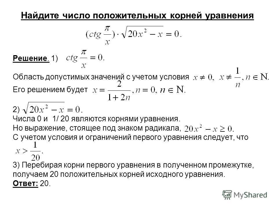 Найдите число положительных корней уравнения Решение. 1) Область допустимых значений с учетом условия Его решением будет 2) Числа 0 и 1/ 20 являются корнями уравнения. Но выражение, стоящее под знаком радикала, С учетом условия и ограничений первого