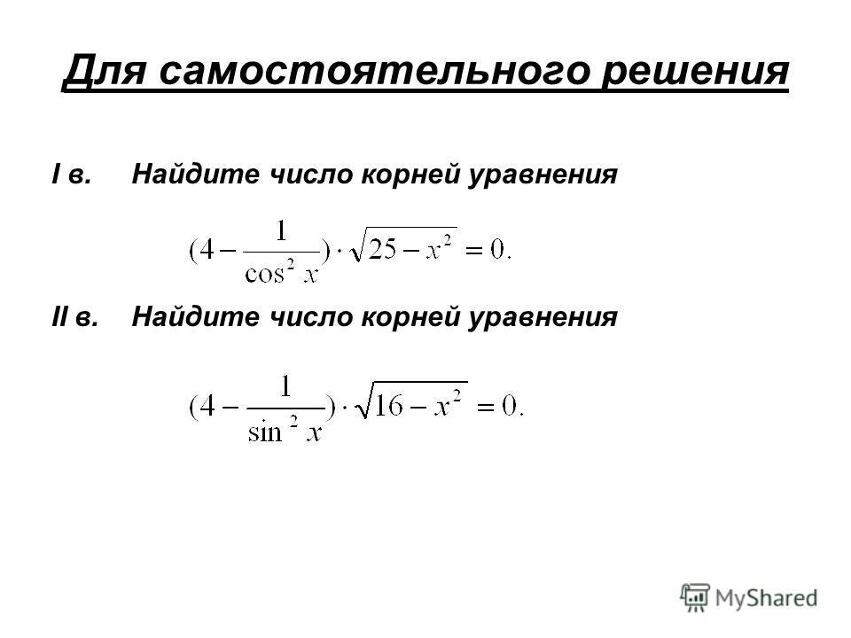 Для самостоятельного решения I в. Найдите число корней уравнения II в. Найдите число корней уравнения