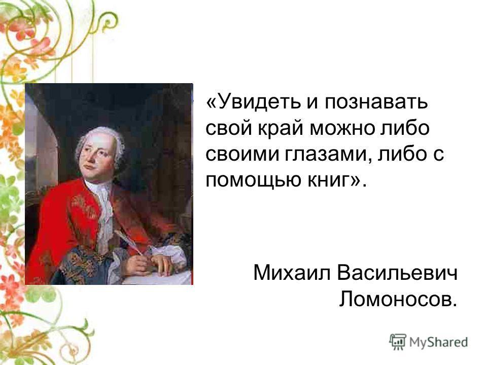 «Увидеть и познавать свой край можно либо своими глазами, либо с помощью книг». Михаил Васильевич Ломоносов.