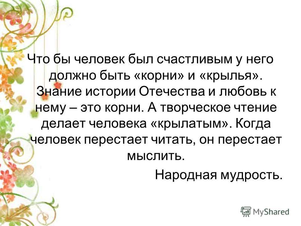 Что бы человек был счастливым у него должно быть «корни» и «крылья». Знание истории Отечества и любовь к нему – это корни. А творческое чтение делает человека «крылатым». Когда человек перестает читать, он перестает мыслить. Народная мудрость.