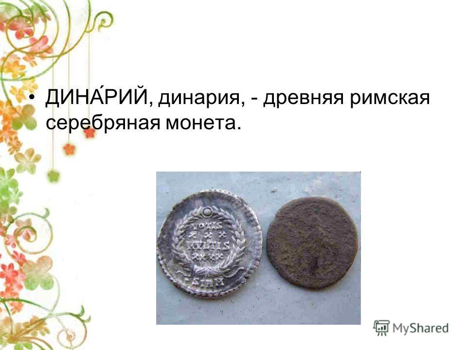 ДИНА́РИЙ, динария, - древняя римская серебряная монета.