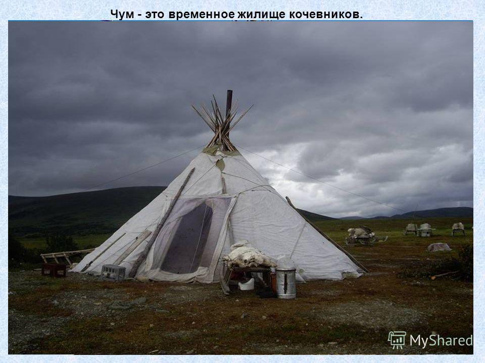 Чум - это временное жилище кочевников.