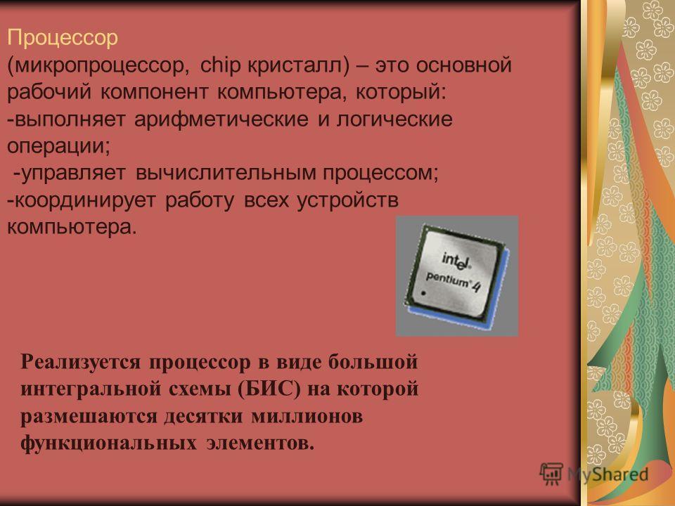 Процессор (микропроцессор, chip кристалл) – это основной рабочий компонент компьютера, который: -выполняет арифметические и логические операции; -управляет вычислительным процессом; -координирует работу всех устройств компьютера. Реализуется процессо