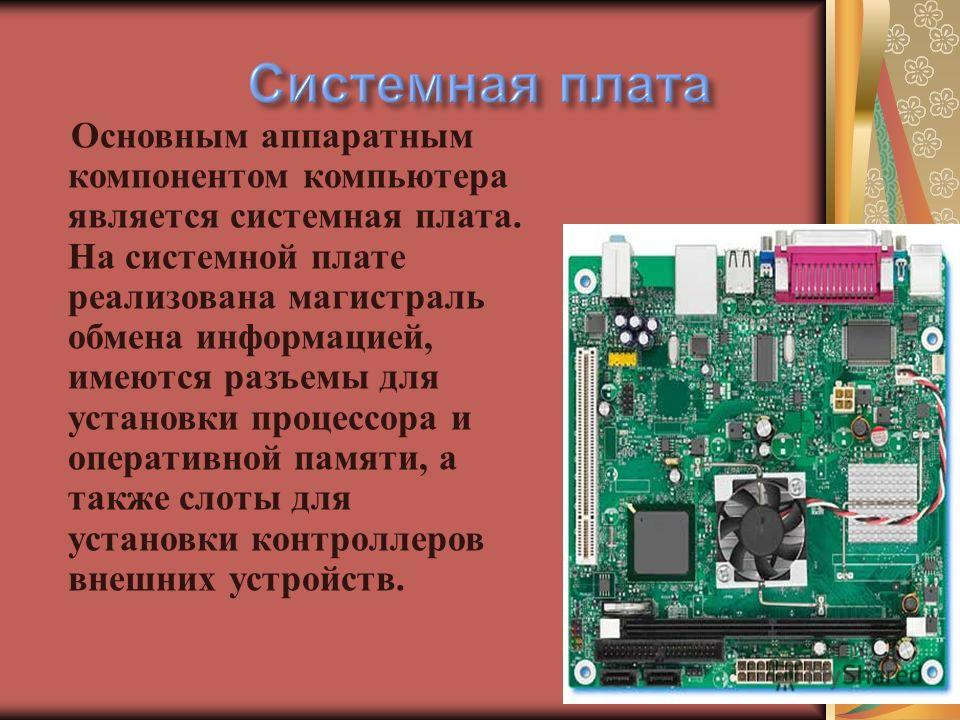 Основным аппаратным компонентом компьютера является системная плата. На системной плате реализована магистраль обмена информацией, имеются разъемы для установки процессора и оперативной памяти, а также слоты для установки контроллеров внешних устройс