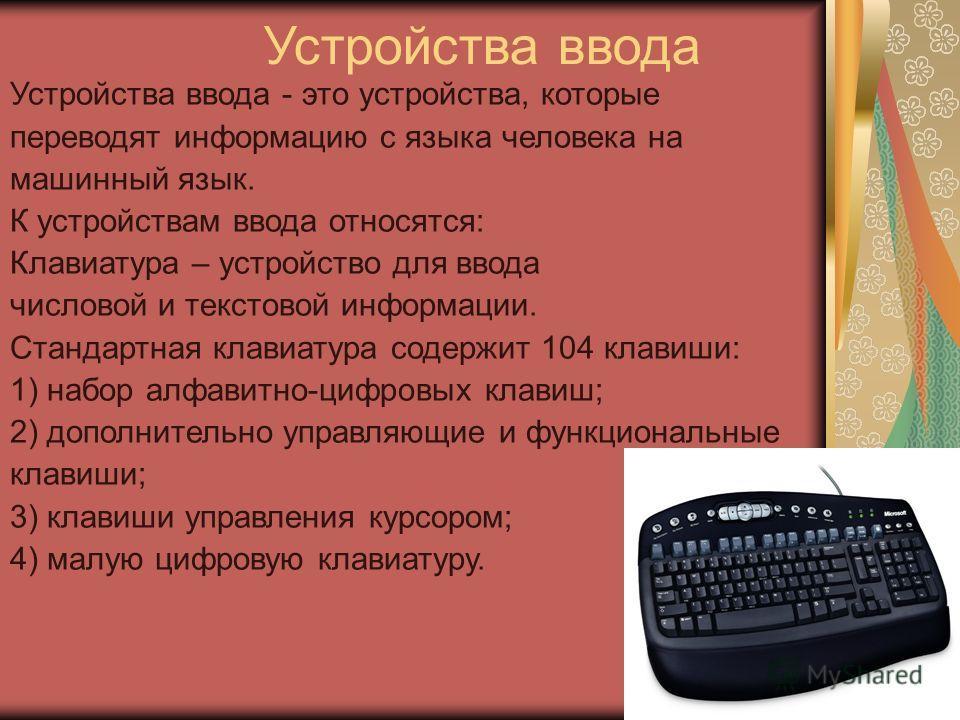 Устройства ввода Устройства ввода - это устройства, которые переводят информацию с языка человека на машинный язык. К устройствам ввода относятся: Клавиатура – устройство для ввода числовой и текстовой информации. Стандартная клавиатура содержит 104