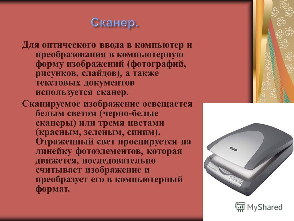Для оптического ввода в компьютер и преобразования в компьютерную форму изображений (фотографий, рисунков, слайдов), а также текстовых документов используется сканер. Сканируемое изображение освещается белым светом (черно-белые сканеры) или тремя цве