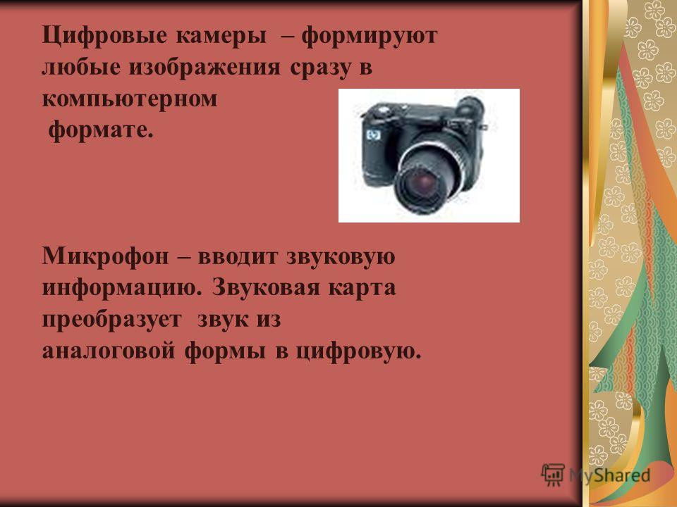 Цифровые камеры – формируют любые изображения сразу в компьютерном формате. Микрофон – вводит звуковую информацию. Звуковая карта преобразует звук из аналоговой формы в цифровую.