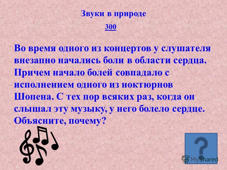 300 Звуки в природе Во время одного из концертов у слушателя внезапно начались боли в области сердца. Причем начало болей совпадало с исполнением одного из ноктюрнов Шопена. С тех пор всяких раз, когда он слышал эту музыку, у него болело сердце. Объя