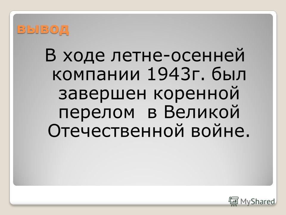 вывод В ходе летне-осенней компании 1943г. был завершен коренной перелом в Великой Отечественной войне.