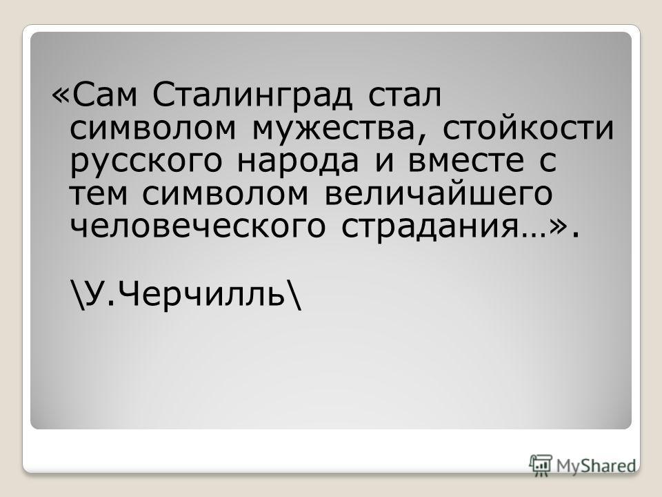«Сам Сталинград стал символом мужества, стойкости русского народа и вместе с тем символом величайшего человеческого страдания…». \У.Черчилль\