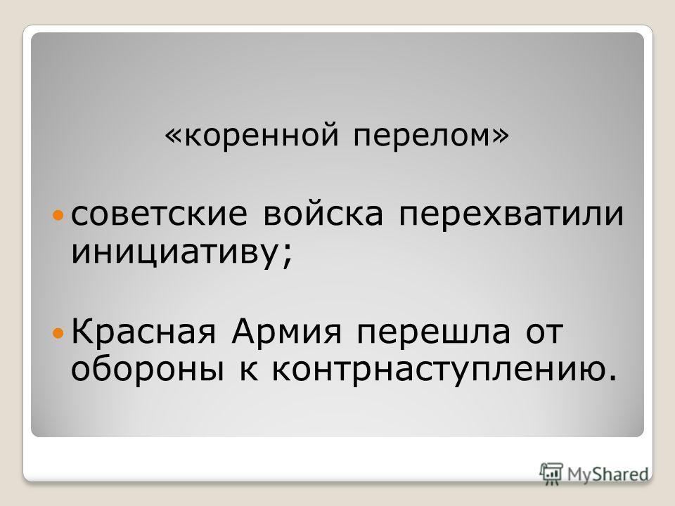 «коренной перелом» советские войска перехватили инициативу; Красная Армия перешла от обороны к контрнаступлению.