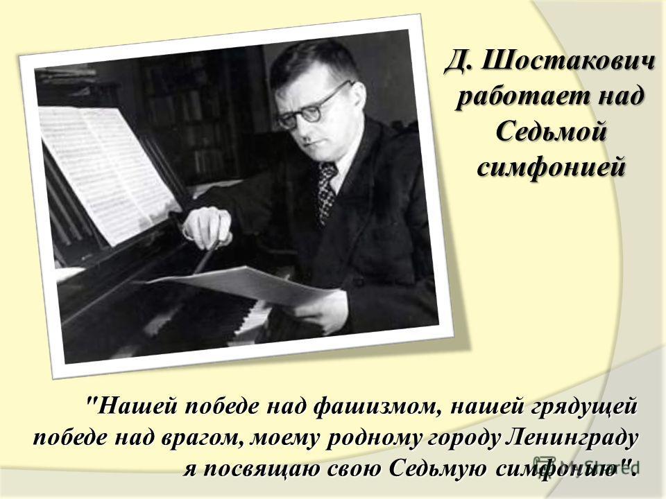 Д. Шостакович работает над Седьмой симфонией Нашей победе над фашизмом, нашей грядущей победе над врагом, моему родному городу Ленинграду я посвящаю свою Седьмую симфонию.