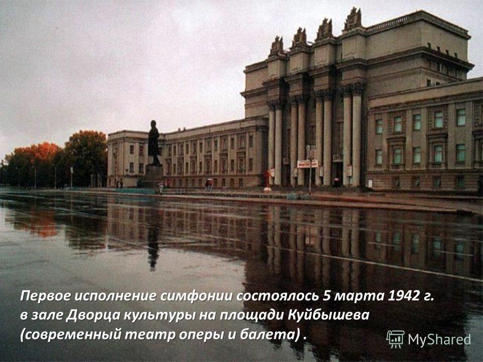 Первое исполнение симфонии состоялось 5 марта 1942 г. в зале Дворца культуры на площади Куйбышева (современный театр оперы и балета).