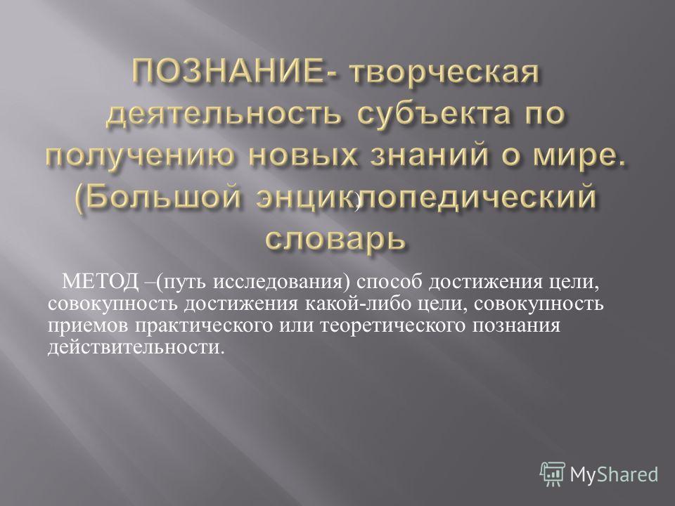 ) МЕТОД –( путь исследования ) способ достижения цели, совокупность достижения какой - либо цели, совокупность приемов практического или теоретического познания действительности.