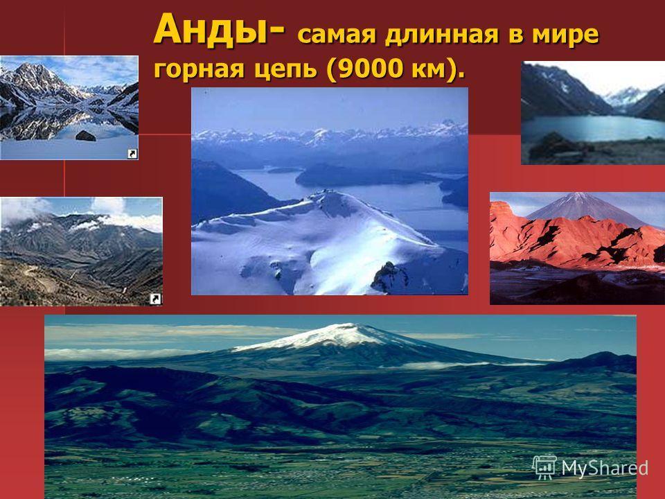 Анды- самая длинная в мире горная цепь (9000 км).