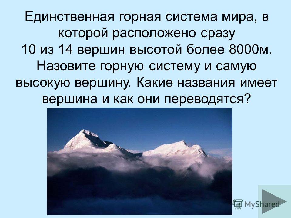 Единственная горная система мира, в которой расположено сразу 10 из 14 вершин высотой более 8000м. Назовите горную систему и самую высокую вершину. Какие названия имеет вершина и как они переводятся?