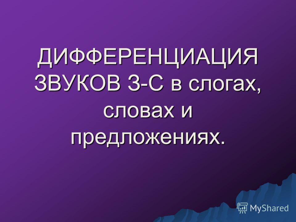ДИФФЕРЕНЦИАЦИЯ ЗВУКОВ З-С в слогах, словах и предложениях.
