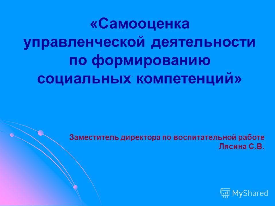 «Самооценка управленческой деятельности по формированию социальных компетенций» Заместитель директора по воспитательной работе Лясина С.В.