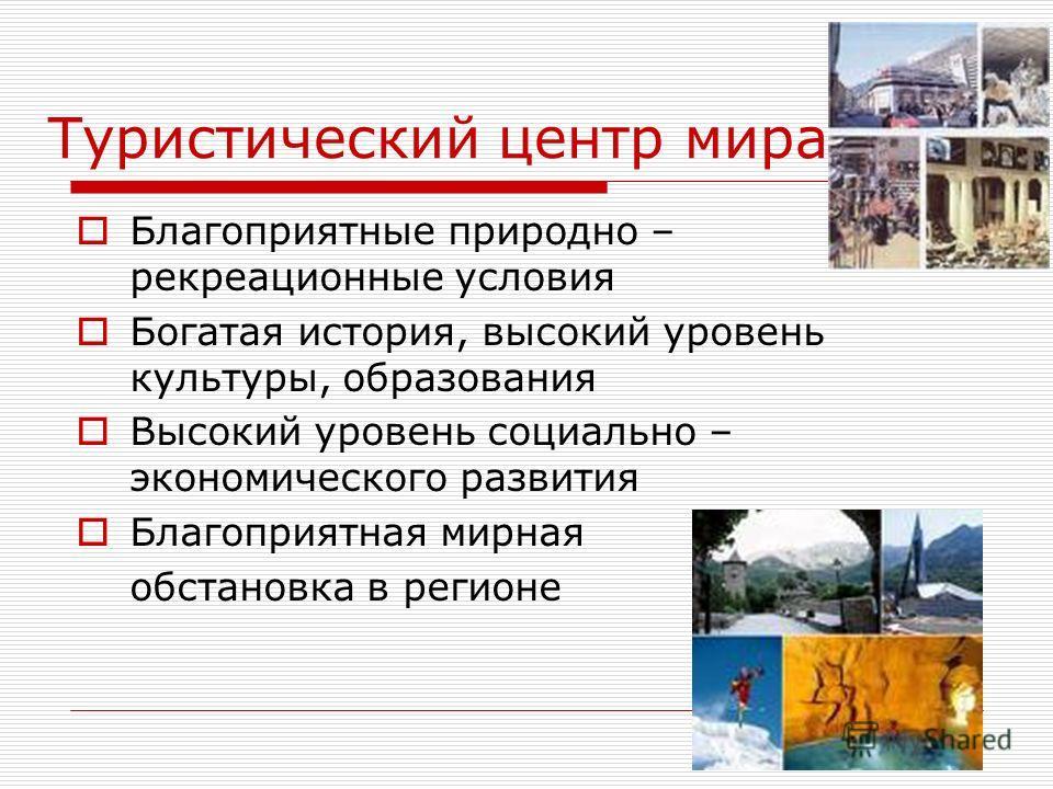 Туристический центр мира Благоприятные природно – рекреационные условия Богатая история, высокий уровень культуры, образования Высокий уровень социально – экономического развития Благоприятная мирная обстановка в регионе