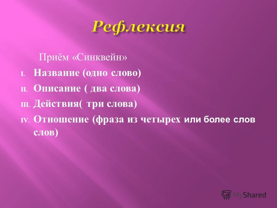Приём «Синквейн» I. Название (одно слово) II. Описание ( два слова) III. Действия( три слова) IV. Отношение (фраза из четырех или более слов слов)