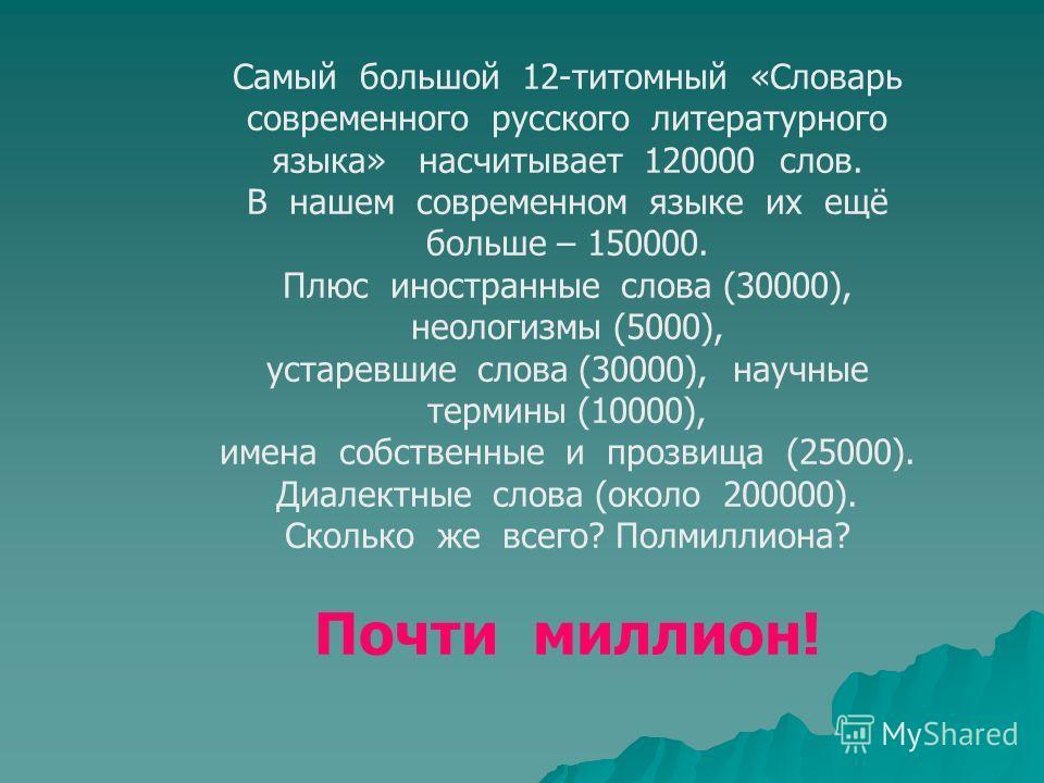 Самый большой 12-титомный «Словарь современного русского литературного языка» насчитывает 120000 слов. В нашем современном языке их ещё больше – 150000. Плюс иностранные слова (30000), неологизмы (5000), устаревшие слова (30000), научные термины (100